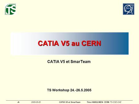 CATIA V5 au CERN CATIA V5 et SmarTeam TS Workshop 24.-26.5.2005.