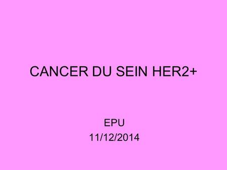 CANCER DU SEIN HER2+ EPU 11/12/2014.