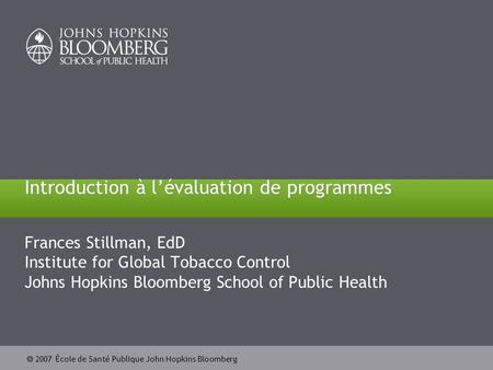  2007 École de Santé Publique John Hopkins Bloomberg Introduction à l'évaluation de programmes Frances Stillman, EdD Institute for Global Tobacco Control.
