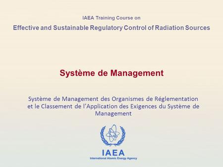 IAEA Training Course on Effective and Sustainable Regulatory Control of Radiation Sources Système de Management des Organismes de Réglementation et le.