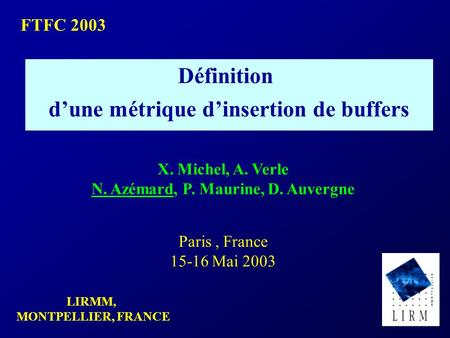 LIRMM, MONTPELLIER, FRANCE FTFC 2003 Définition d'une métrique d'insertion de buffers X. Michel, A. Verle N. Azémard, P. Maurine, D. Auvergne Paris, France.