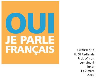 FRENCH 102 U. Of Redlands Prof. Wilson semaine 9 lundi 1e 2 mars 2015.