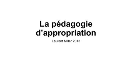 La pédagogie d'appropriation Laurent Miller 2013.