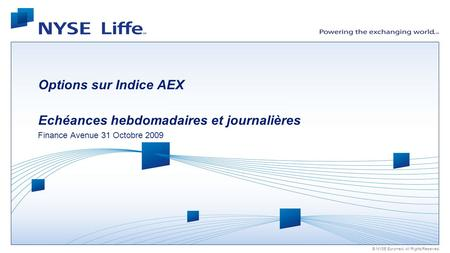 © NYSE Euronext. All Rights Reserved. Options sur Indice AEX Echéances hebdomadaires et journalières Finance Avenue 31 Octobre 2009.