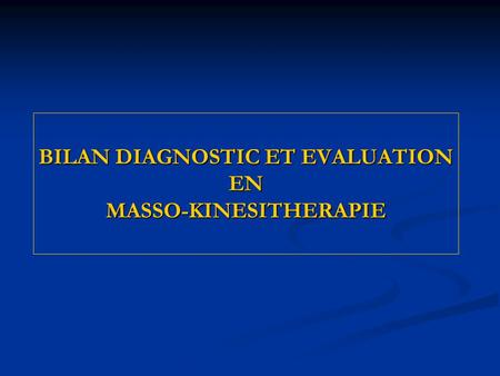 BILAN DIAGNOSTIC ET EVALUATION EN MASSO-KINESITHERAPIE