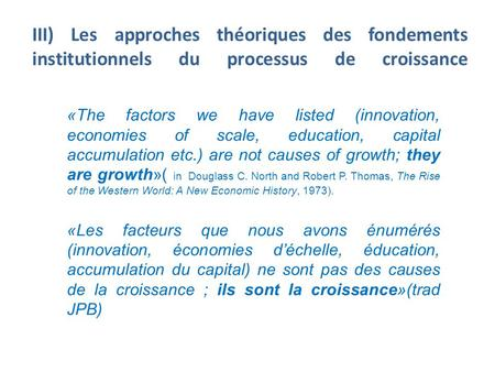 III) Les approches théoriques des fondements institutionnels du processus de croissance «The factors we have listed (innovation, economies of scale, education,