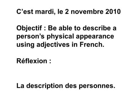 C'est mardi, le 2 novembre 2010 Objectif : Be able to describe a person's physical appearance using adjectives in French. Réflexion : La description des.