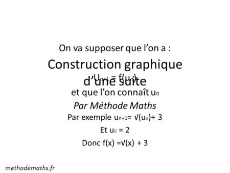 On va supposer que l'on a : U n+1 = f(u n ) et que l'on connaît u 0 Par exemple u n+1 = √(u n )+ 3 Et u 0 = 2 Donc f(x) =√(x) + 3 Construction graphique.