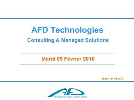 AFD Technologies Consulting & Managed Solutions Mardi 09 Février 2010 Support EFREI 2010.