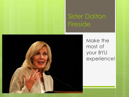 Sister Dalton Fireside Make the most of your BYU experience!