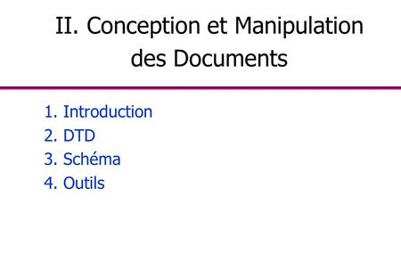 II. Conception et Manipulation des Documents 1. Introduction 2. DTD 3. Schéma 4. Outils.