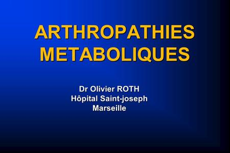 ARTHROPATHIES METABOLIQUES Dr Olivier ROTH Hôpital Saint-joseph Marseille.