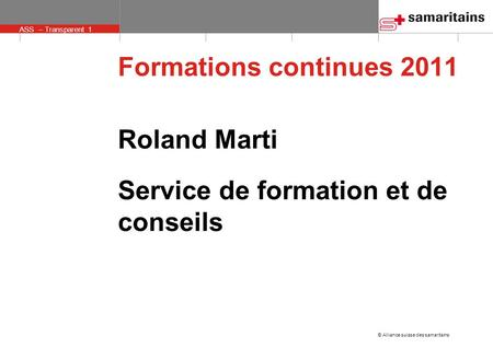 © Alliance suisse des samaritains ASS – Transparent 1 Roland Marti Service de formation et de conseils Formations continues 2011.