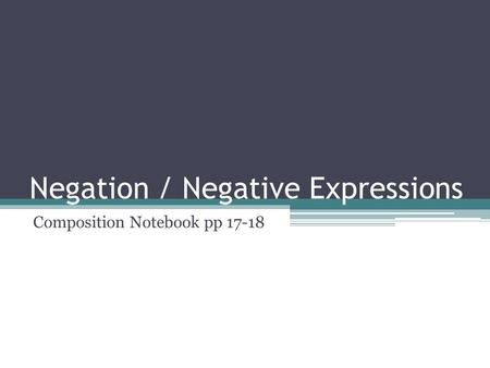 Negation / Negative Expressions Composition Notebook pp 17-18.