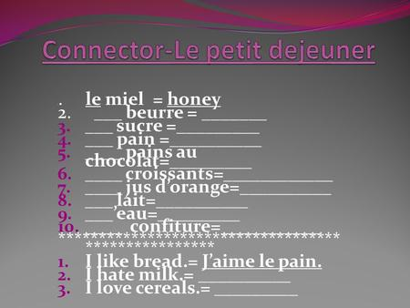 1. le miel = honey 2. ___ beurre = _______ 3. ___ sucre =_________ 4. ___ pain =__________ 5. ____ pains au chocolat=_________ 6. ____ croissants=____________.