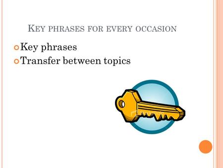 K EY PHRASES FOR EVERY OCCASION Key phrases Transfer between topics.