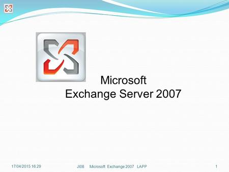 17/04/2015 16:301 JI08 Microsoft Exchange 2007 LAPP Microsoft Exchange Server 2007.