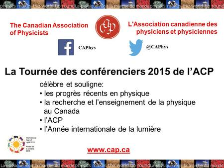 The Canadian Association of Physicists L'Association canadienne des physiciens et physiciennes La Tournée des conférenciers 2015 de l'ACP célèbre et souligne: