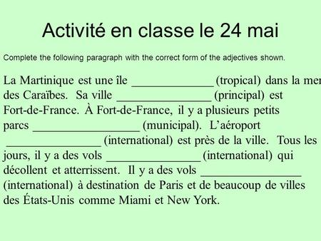 Activité en classe le 24 mai Complete the following paragraph with the correct form of the adjectives shown. La Martinique est une île _____________ (tropical)