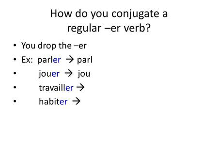 How do you conjugate a regular –er verb? You drop the –er Ex: parler  parl jouer  jou travailler  habiter 