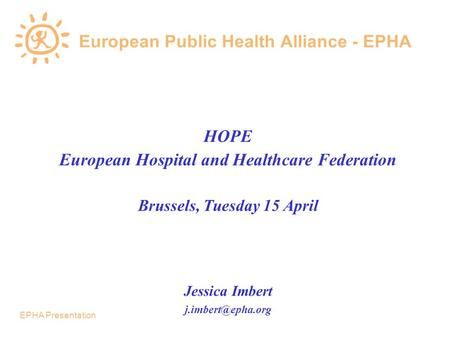 EPHA Presentation European Public Health Alliance - EPHA HOPE European Hospital and Healthcare Federation Brussels, Tuesday 15 April Jessica Imbert