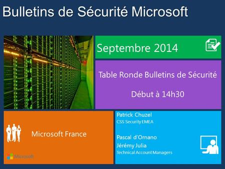 Bulletins de Sécurité Microsoft Septembre 2014 Table Ronde Bulletins de Sécurité Début à 14h30 Microsoft France Patrick Chuzel CSS Security EMEA Pascal.