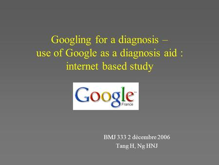 Googling for a diagnosis – use of Google as a diagnosis aid : internet based study BMJ 333 2 décembre 2006 Tang H, Ng HNJ.