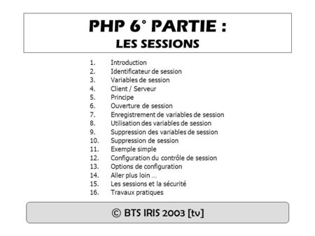 PHP 6° PARTIE : LES SESSIONS 1.Introduction 2.Identificateur de session 3.Variables de session 4.Client / Serveur 5.Principe 6.Ouverture de session 7.Enregistrement.