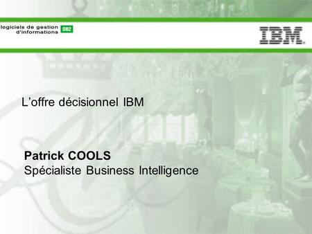 L'offre décisionnel IBM Patrick COOLS Spécialiste Business Intelligence.