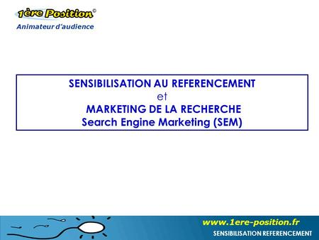 Www.1ere-position.fr SENSIBILISATION REFERENCEMENT SENSIBILISATION AU REFERENCEMENT et MARKETING DE LA RECHERCHE Search Engine Marketing (SEM) Animateur.