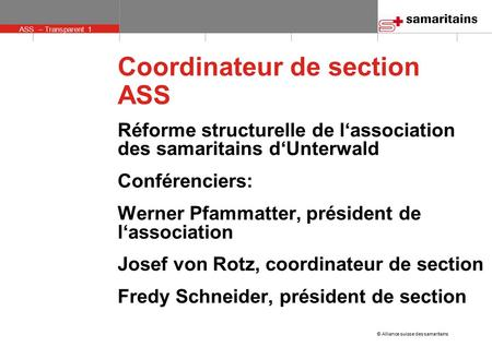 ASS – Transparent 1 © Alliance suisse des samaritains Coordinateur de section ASS Réforme structurelle de l'association des samaritains d'Unterwald Conférenciers: