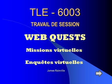 TLE - 6003 WEB QUESTS TRAVAIL DE SESSION Missions virtuelles Enquêtes virtuelles James Rainville.