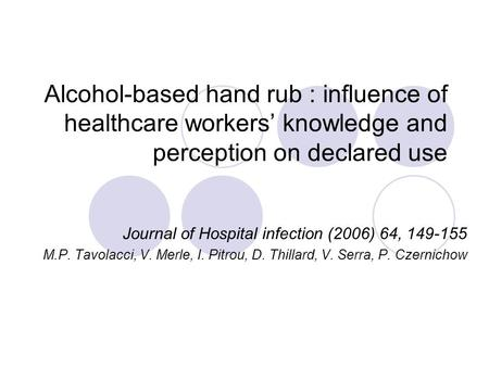 Alcohol-based hand rub : influence of healthcare workers' knowledge and perception on declared use Journal of Hospital infection (2006) 64, 149-155 M.P.