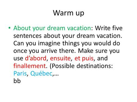 Warm up About your dream vacation: Write five sentences about your dream vacation. Can you imagine things you would do once you arrive there. Make sure.