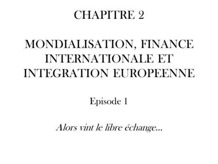 CHAPITRE 2 MONDIALISATION, FINANCE INTERNATIONALE ET INTEGRATION EUROPEENNE Episode 1 Alors vint le libre échange…