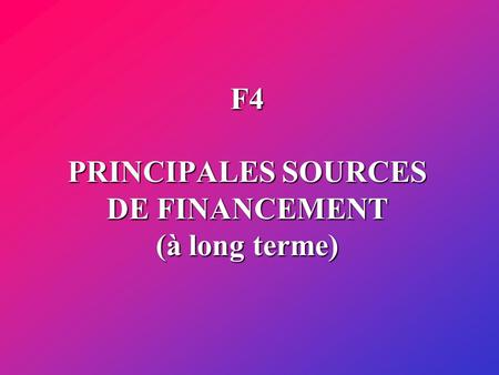 F4 PRINCIPALES SOURCES DE FINANCEMENT (à long terme)