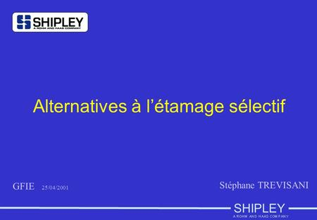 SHIPLEY Alternatives à l'étamage sélectif GFIE 25/04/2001 Stéphane TREVISANI.