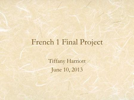 French 1 Final Project Tiffany Harriott June 10, 2013.