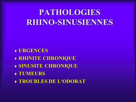 PATHOLOGIES RHINO-SINUSIENNES  URGENCES  RHINITE CHRONIQUE  SINUSITE CHRONIQUE  TUMEURS  TROUBLES DE L'ODORAT.