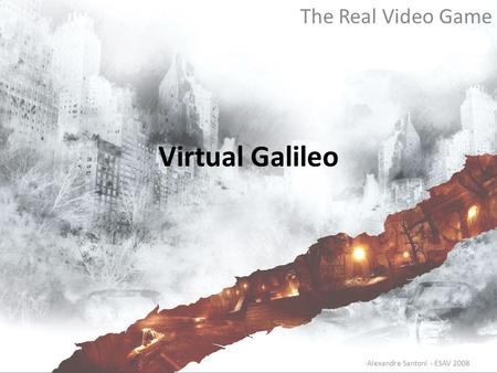 Virtual Galileo The Real Video Game Alexandre Santoni - ESAV 2008.