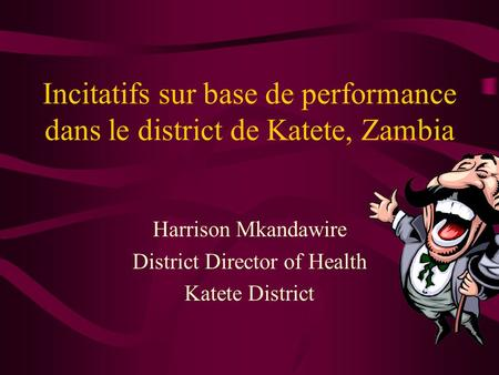Incitatifs sur base de performance dans le district de Katete, Zambia Harrison Mkandawire District Director of Health Katete District.