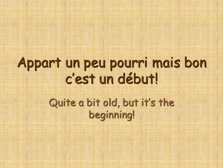 Appart un peu pourri mais bon c'est un début! Quite a bit old, but it's the beginning!