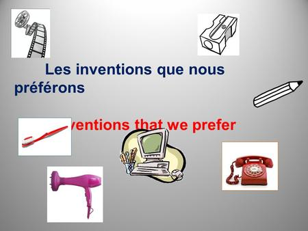 Les inventions que nous préférons Inventions that we prefer.