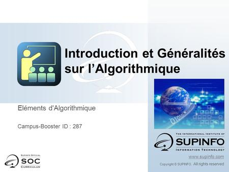 Eléments d'Algorithmique Campus-Booster ID : 287 www.supinfo.com Copyright © SUPINFO. All rights reserved Introduction et Généralités sur l'Algorithmique.