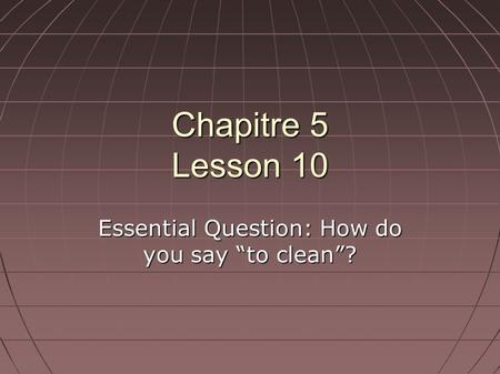 "Chapitre 5 Lesson 10 Essential Question: How do you say ""to clean""?"