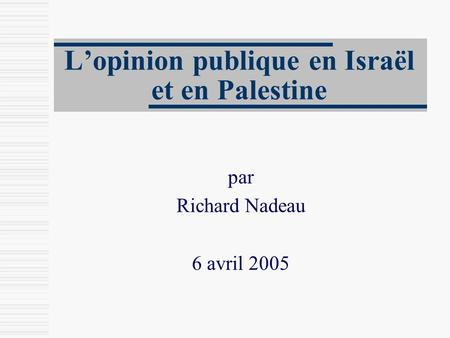 L'opinion publique en Israël et en Palestine par Richard Nadeau 6 avril 2005.
