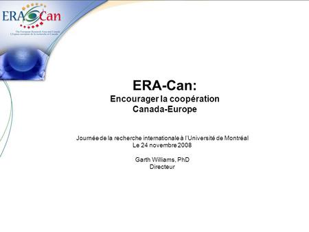 ERA-Can: Encourager la coopération Canada-Europe Journée de la recherche internationale à l'Université de Montréal Le 24 novembre 2008 Garth Williams,