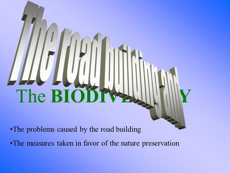 The BIODIVERSITY The problems caused by the road building The measures taken in favor of the nature preservation.