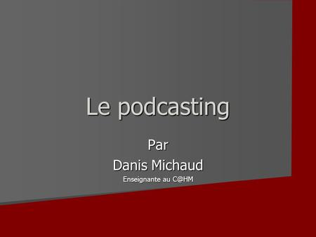 Le podcasting Par Danis Michaud Enseignante au