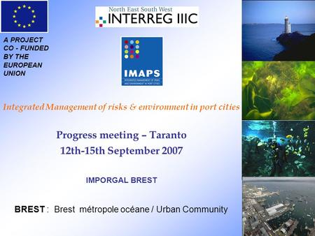 A PROJECT CO - FUNDED BY THE EUROPEAN UNION Integrated Management of risks & environment in port cities Progress meeting – Taranto 12th-15th September.